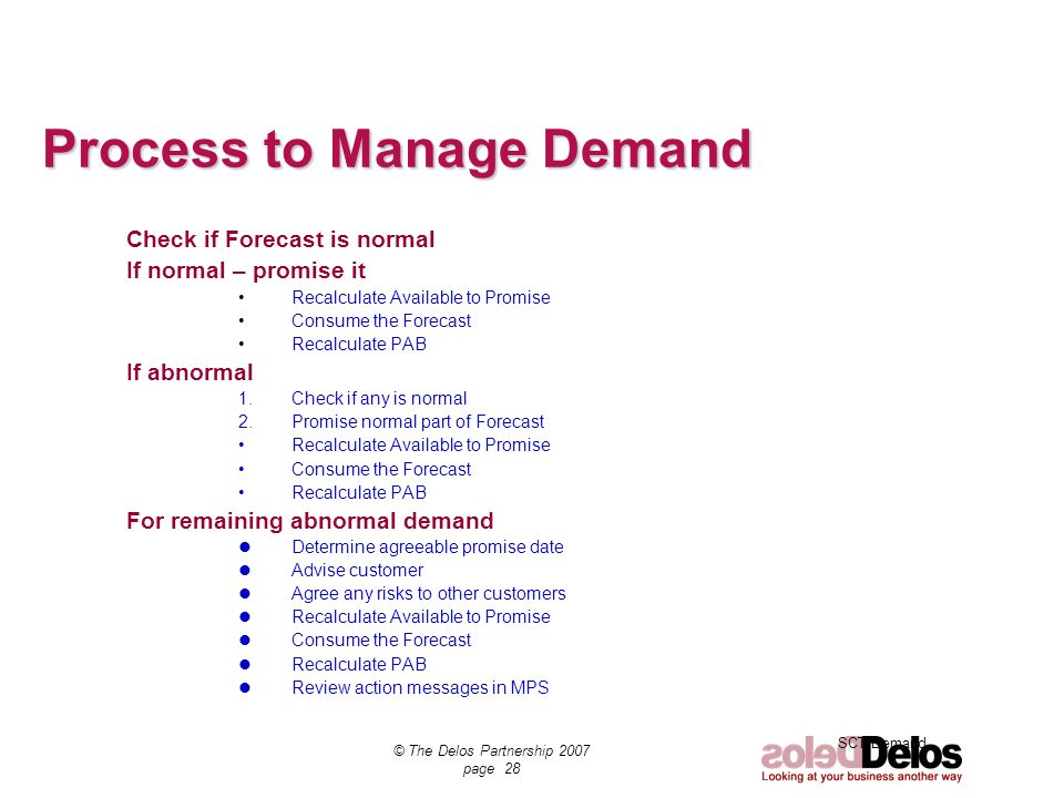 SCT Demand © The Delos Partnership 2007 page 28 Process to Manage Demand Check if Forecast is normal If normal – promise it Recalculate Available to P