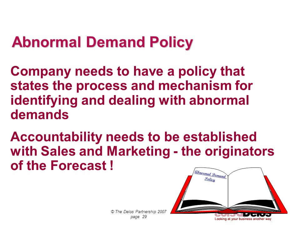 SCT Demand © The Delos Partnership 2007 page 29 Abnormal Demand Policy Company needs to have a policy that states the process and mechanism for identi