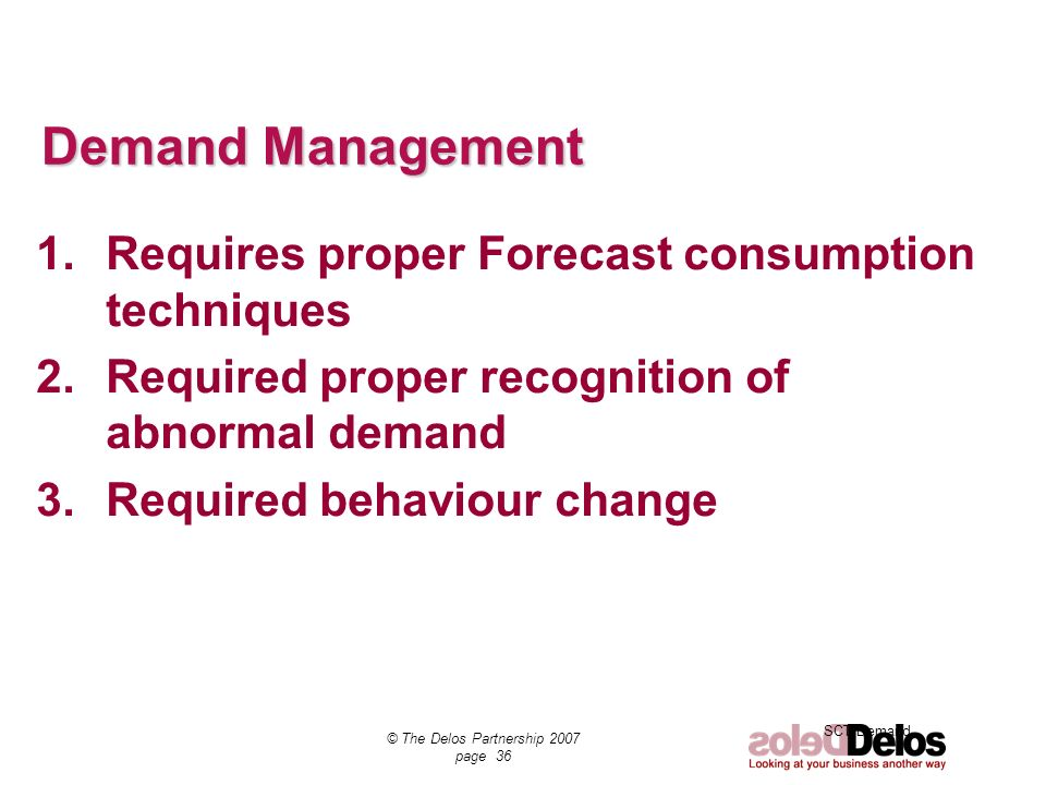 SCT Demand © The Delos Partnership 2007 page 36 Demand Management 1.Requires proper Forecast consumption techniques 2.Required proper recognition of a