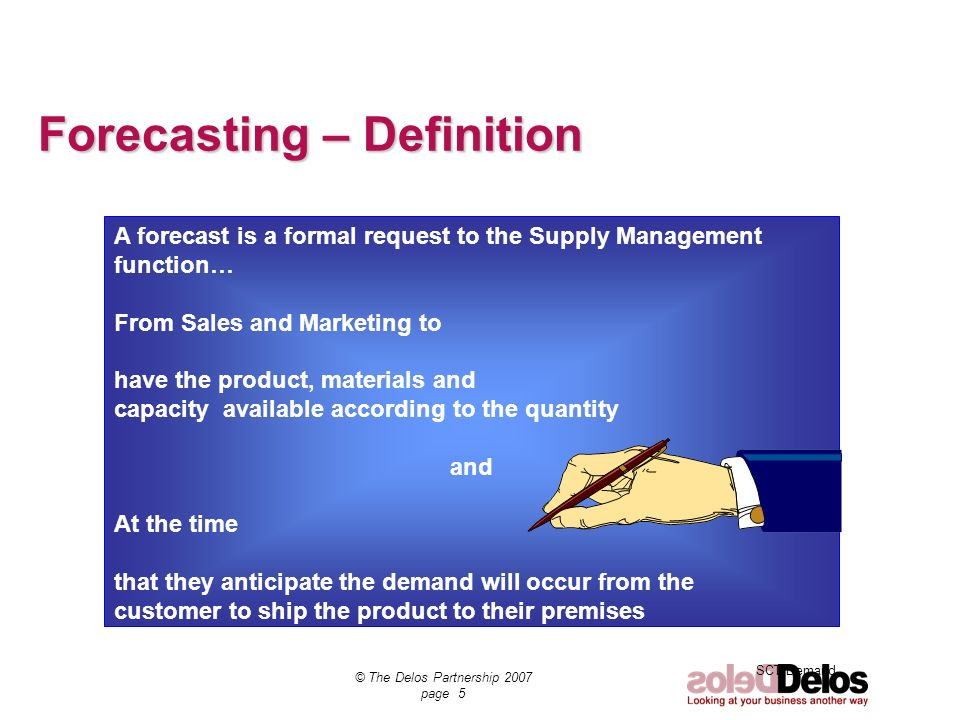 SCT Demand © The Delos Partnership 2007 page 5 Forecasting – Definition A forecast is a formal request to the Supply Management function… From Sales a