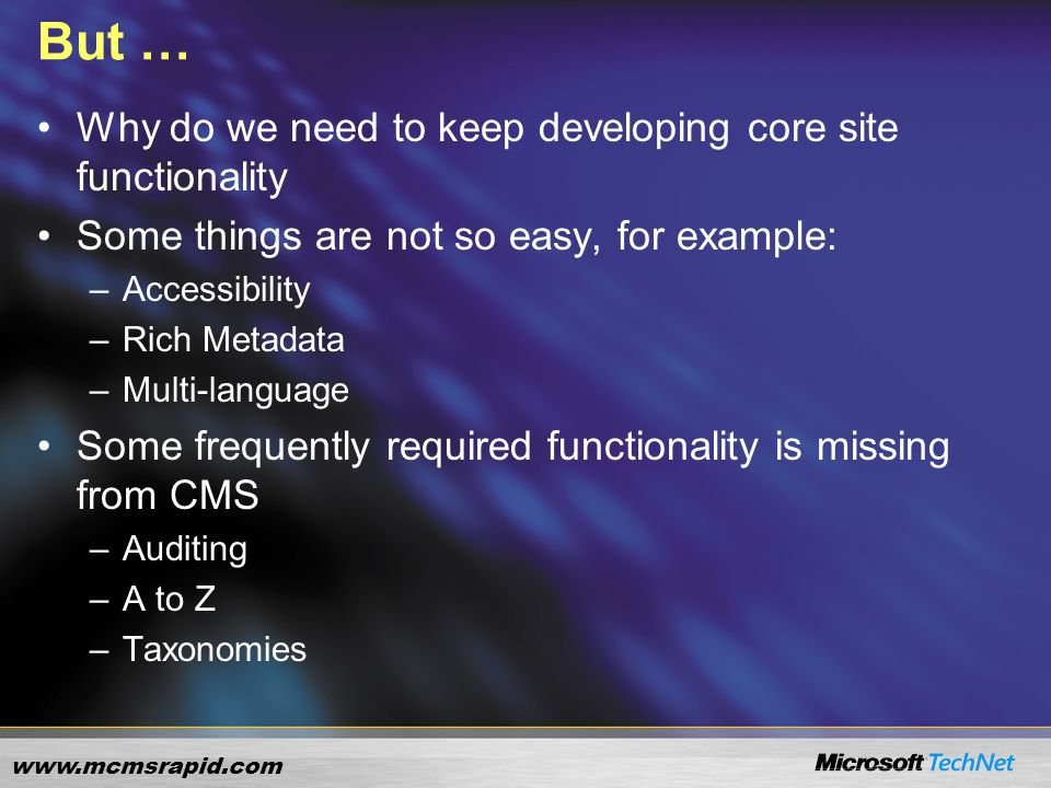 www.mcmsrapid.com But … Why do we need to keep developing core site functionality Some things are not so easy, for example: –Accessibility –Rich Metadata –Multi-language Some frequently required functionality is missing from CMS –Auditing –A to Z –Taxonomies