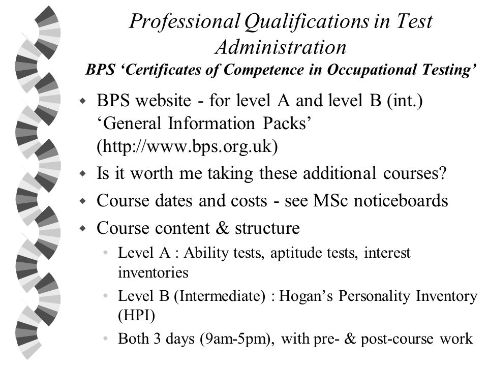 Professional Qualifications in Test Administration BPS Certificates of Competence in Occupational Testing w BPS website - for level A and level B (int.) General Information Packs (http://www.bps.org.uk) w Is it worth me taking these additional courses.