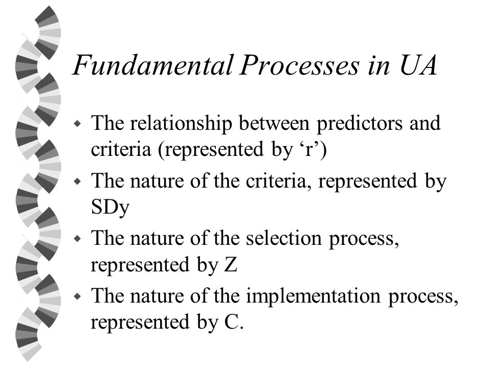 Fundamental Processes in UA w The relationship between predictors and criteria (represented by r) w The nature of the criteria, represented by SDy w The nature of the selection process, represented by Z w The nature of the implementation process, represented by C.