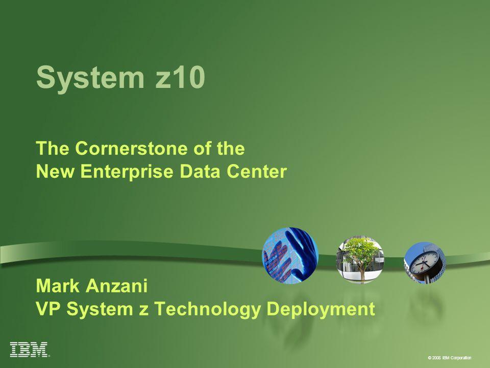 © 2008 IBM Corporation System z10 The Cornerstone of the New Enterprise Data Center Mark Anzani VP System z Technology Deployment