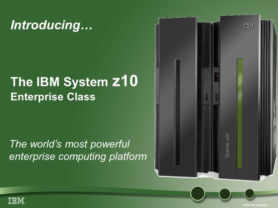 © 2008 IBM Corporation Introducing… The IBM System z10 Enterprise Class The worlds most powerful enterprise computing platform