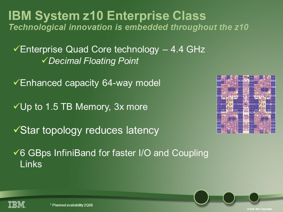© 2008 IBM Corporation Enterprise Quad Core technology – 4.4 GHz Decimal Floating Point Enhanced capacity 64-way model Up to 1.5 TB Memory, 3x more St