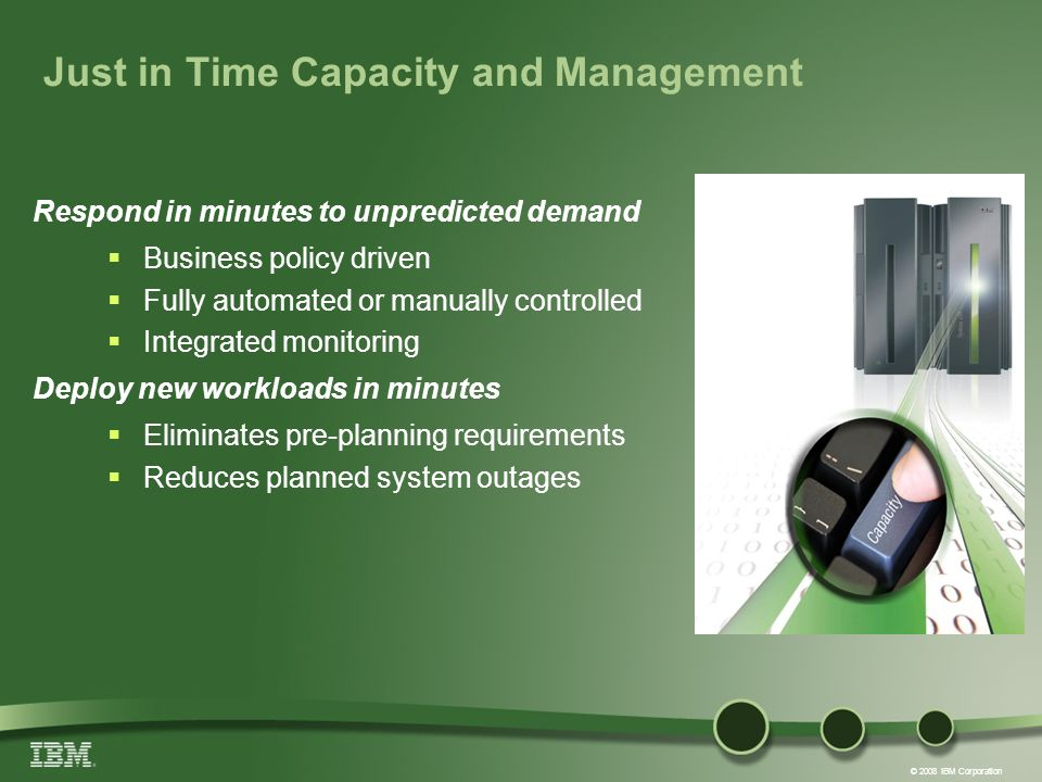 © 2008 IBM Corporation Just in Time Capacity and Management Respond in minutes to unpredicted demand Business policy driven Fully automated or manually controlled Integrated monitoring Deploy new workloads in minutes Eliminates pre-planning requirements Reduces planned system outages