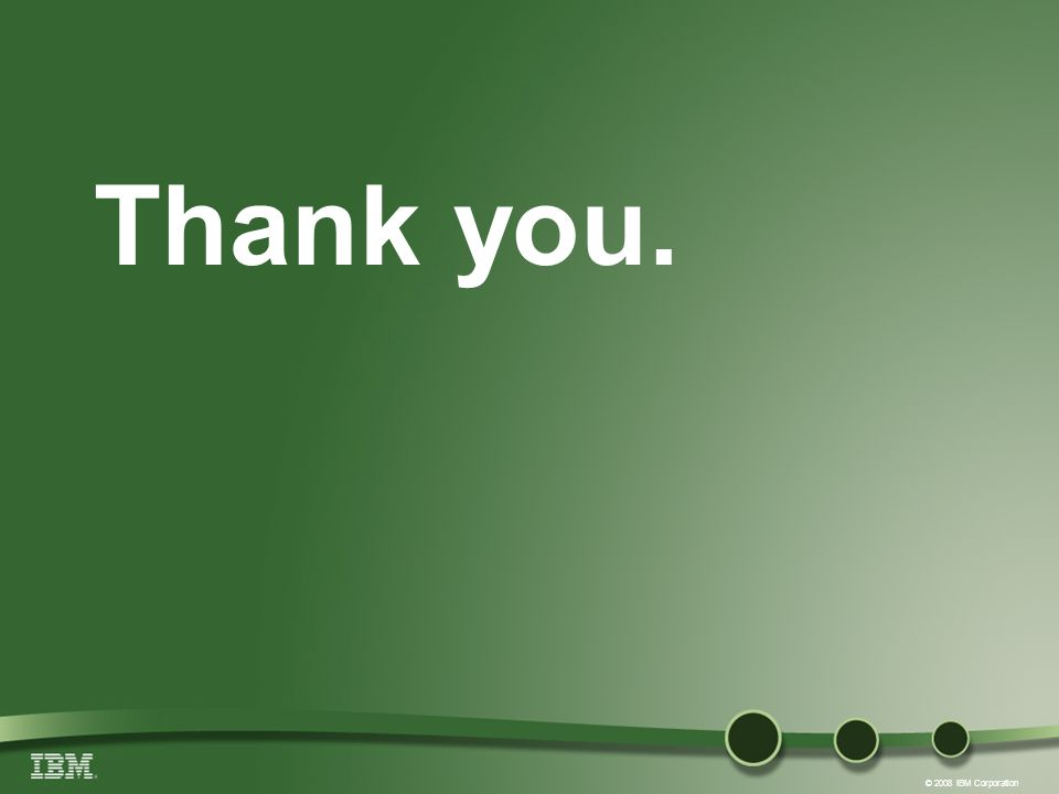 © 2008 IBM Corporation Thank you.