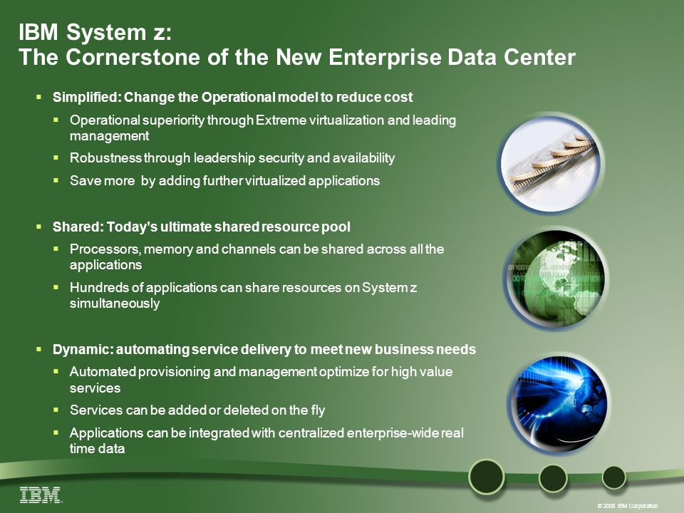 © 2008 IBM Corporation IBM System z: The Cornerstone of the New Enterprise Data Center Simplified: Change the Operational model to reduce cost Operational superiority through Extreme virtualization and leading management Robustness through leadership security and availability Save more by adding further virtualized applications Shared: Todays ultimate shared resource pool Processors, memory and channels can be shared across all the applications Hundreds of applications can share resources on System z simultaneously Dynamic: automating service delivery to meet new business needs Automated provisioning and management optimize for high value services Services can be added or deleted on the fly Applications can be integrated with centralized enterprise-wide real time data