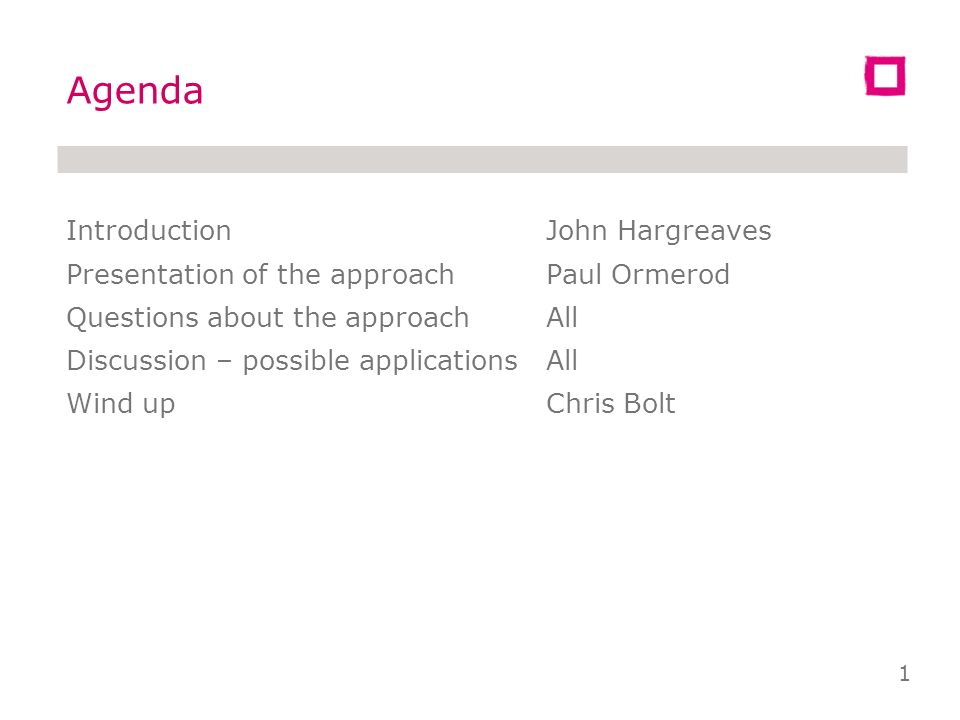 IntroductionJohn Hargreaves Presentation of the approachPaul Ormerod Questions about the approachAll Discussion – possible applicationsAll Wind upChris Bolt Agenda 1