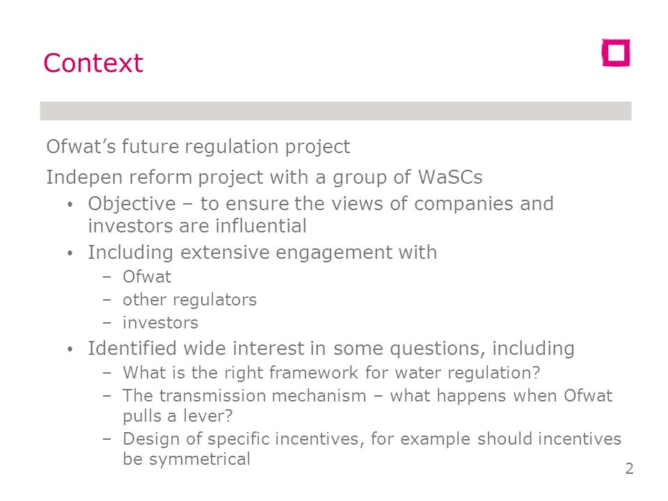 Ofwats future regulation project Indepen reform project with a group of WaSCs Objective – to ensure the views of companies and investors are influential Including extensive engagement with –Ofwat –other regulators –investors Identified wide interest in some questions, including –What is the right framework for water regulation.