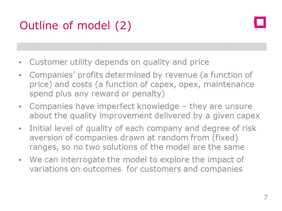 Outline of model (1) Agents regulator water companies customers Regulator sets quality improvement target (QIT) for each company Company type defined by attitude to risk & quality Company types make different decisions on how much capex they will need to try to meet QIT Regulator assigns penalty or reward to each company, given its quality performance 6