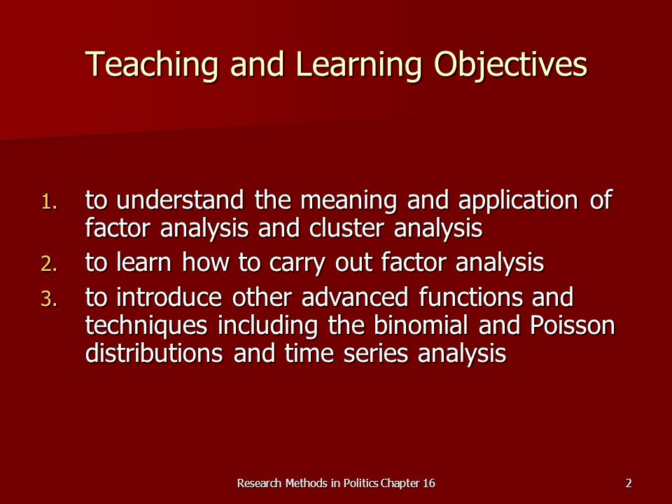 Research Methods in Politics Chapter 162 Teaching and Learning Objectives 1. to understand the meaning and application of factor analysis and cluster