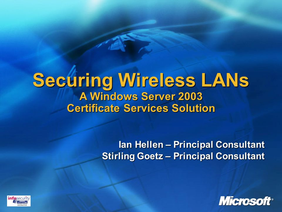 Securing Wireless LANs A Windows Server 2003 Certificate Services Solution Ian Hellen – Principal Consultant Stirling Goetz – Principal Consultant