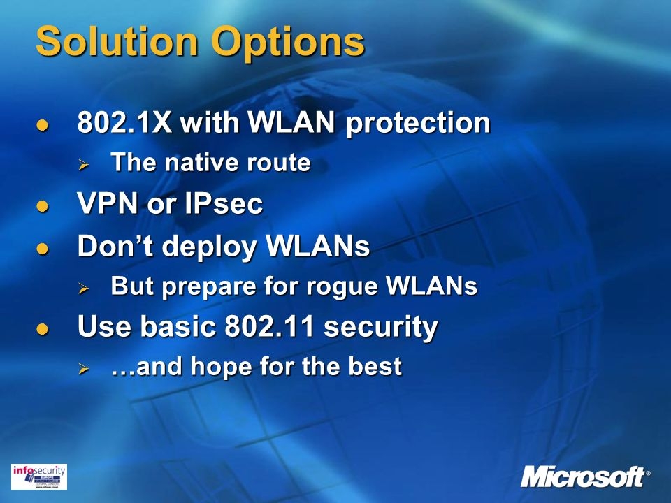 Solution Options 802.1X with WLAN protection 802.1X with WLAN protection The native route The native route VPN or IPsec VPN or IPsec Dont deploy WLANs