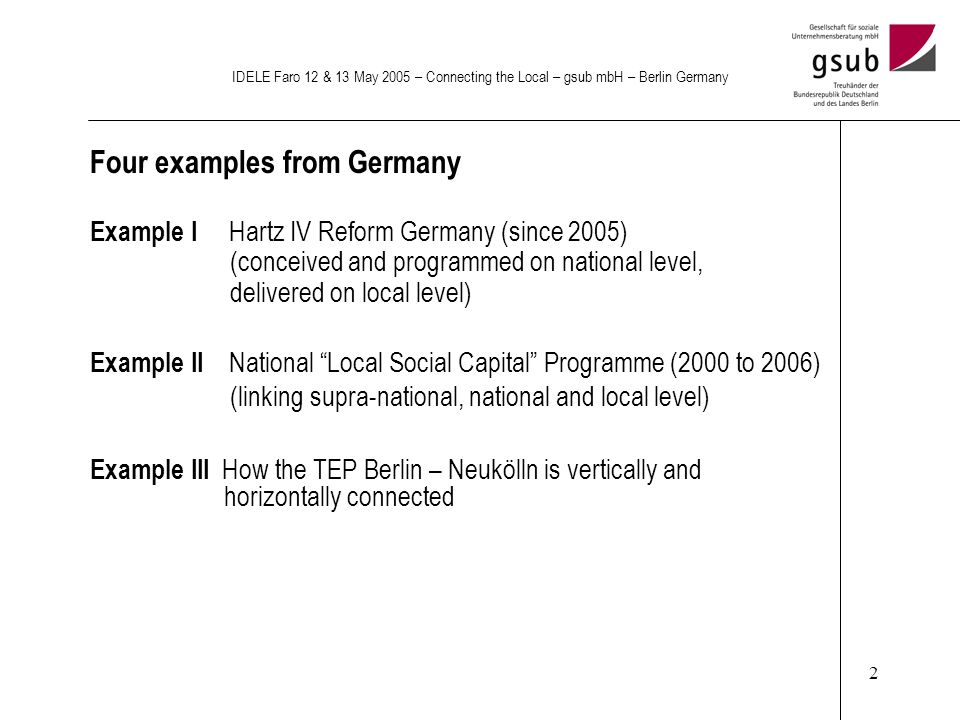 2 IDELE Faro 12 & 13 May 2005 – Connecting the Local – gsub mbH – Berlin Germany Four examples from Germany Example I Hartz IV Reform Germany (since 2005) (conceived and programmed on national level, delivered on local level) Example II National Local Social Capital Programme (2000 to 2006) (linking supra-national, national and local level) Example III How the TEP Berlin – Neukölln is vertically and horizontally connected