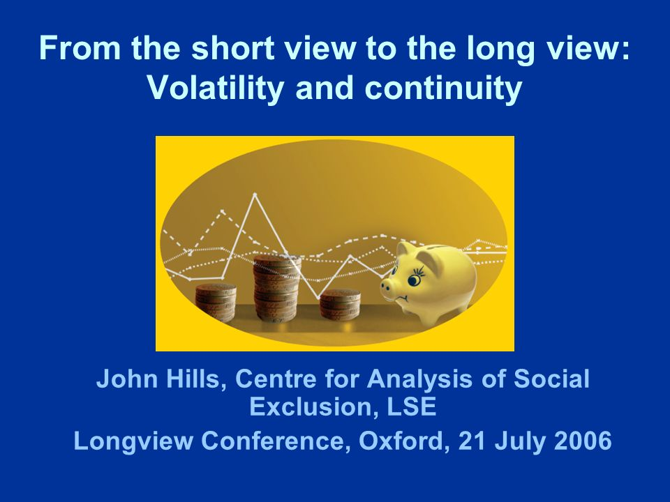 From the short view to the long view: Volatility and continuity John Hills, Centre for Analysis of Social Exclusion, LSE Longview Conference, Oxford, 21 July 2006