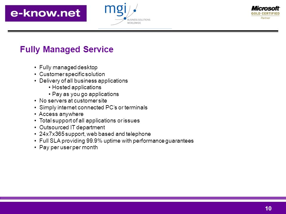 Fully Managed Service 10 Fully managed desktop Customer specific solution Delivery of all business applications Hosted applications Pay as you go applications No servers at customer site Simply internet connected PCs or terminals Access anywhere Total support of all applications or issues Outsourced IT department 24x7x365 support, web based and telephone Full SLA providing 99.9% uptime with performance guarantees Pay per user per month
