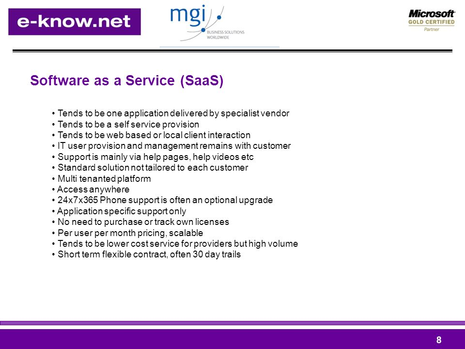 Software as a Service (SaaS) 8 Tends to be one application delivered by specialist vendor Tends to be a self service provision Tends to be web based or local client interaction IT user provision and management remains with customer Support is mainly via help pages, help videos etc Standard solution not tailored to each customer Multi tenanted platform Access anywhere 24x7x365 Phone support is often an optional upgrade Application specific support only No need to purchase or track own licenses Per user per month pricing, scalable Tends to be lower cost service for providers but high volume Short term flexible contract, often 30 day trails