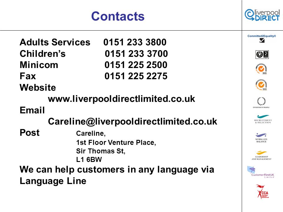 Contacts Adults Services 0151 233 3800 Childrens 0151 233 3700 Minicom0151 225 2500 Fax0151 225 2275 Website www.liverpooldirectlimited.co.uk Email Careline@liverpooldirectlimited.co.uk Post Careline, 1st Floor Venture Place, Sir Thomas St, L1 6BW We can help customers in any language via Language Line