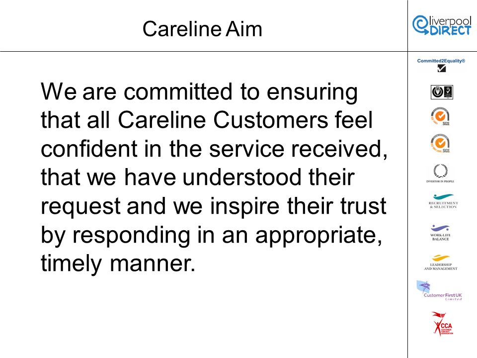 Careline Aim We are committed to ensuring that all Careline Customers feel confident in the service received, that we have understood their request and we inspire their trust by responding in an appropriate, timely manner.