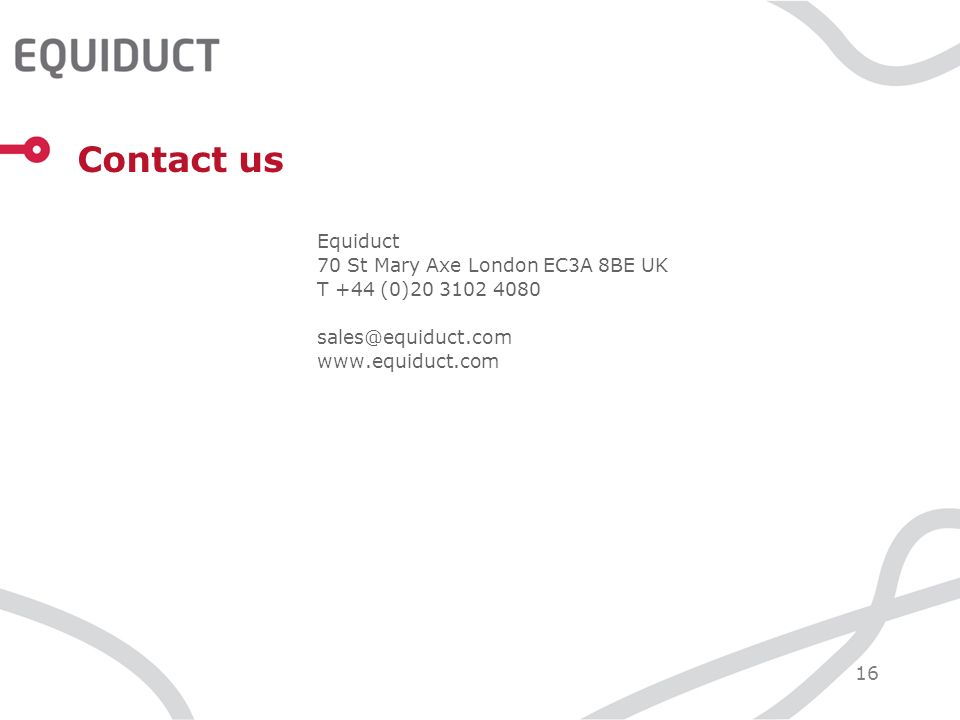 16 Contact us Equiduct 70 St Mary Axe London EC3A 8BE UK T +44 (0)