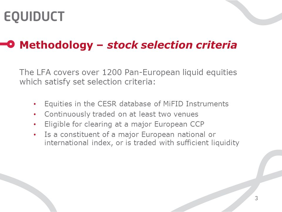 3 Methodology – stock selection criteria The LFA covers over 1200 Pan-European liquid equities which satisfy set selection criteria: Equities in the CESR database of MiFID Instruments Continuously traded on at least two venues Eligible for clearing at a major European CCP Is a constituent of a major European national or international index, or is traded with sufficient liquidity