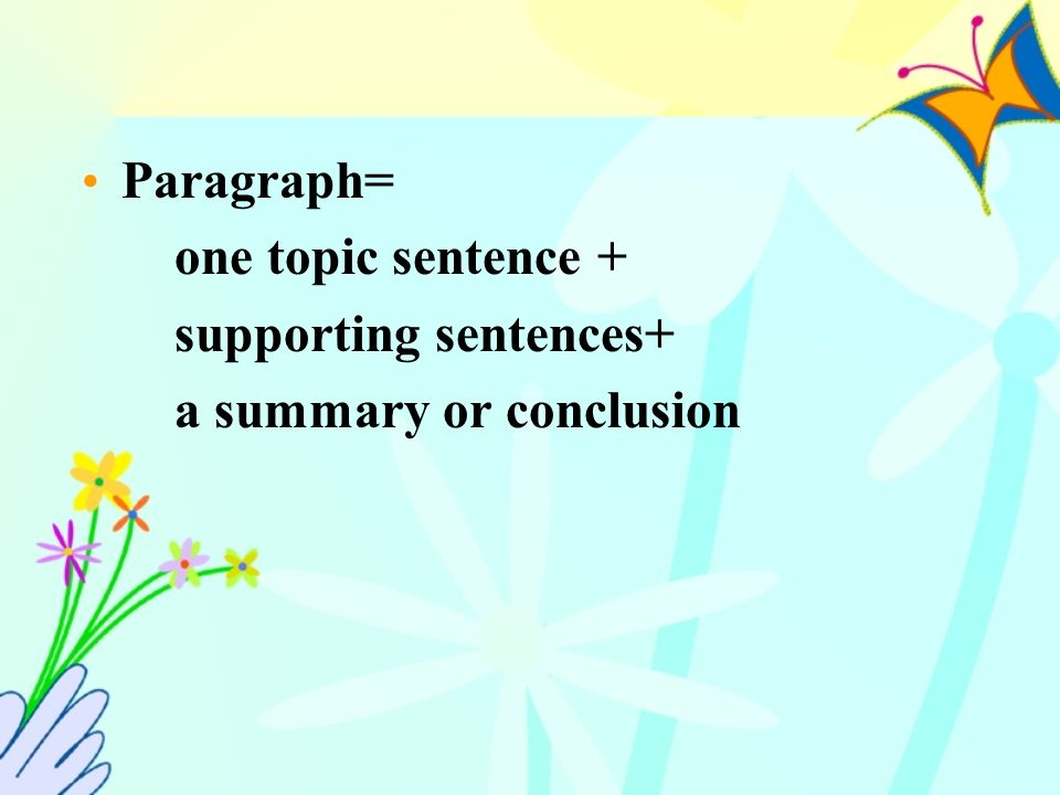 Paragraph= one topic sentence + supporting sentences+ a summary or conclusion