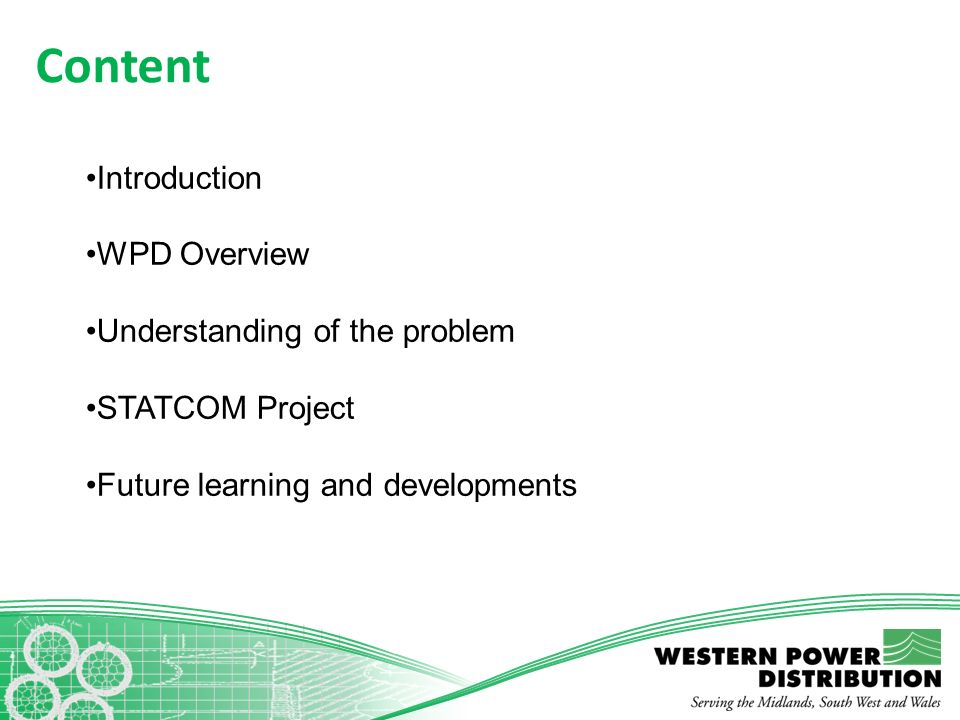 Content Introduction WPD Overview Understanding of the problem STATCOM Project Future learning and developments