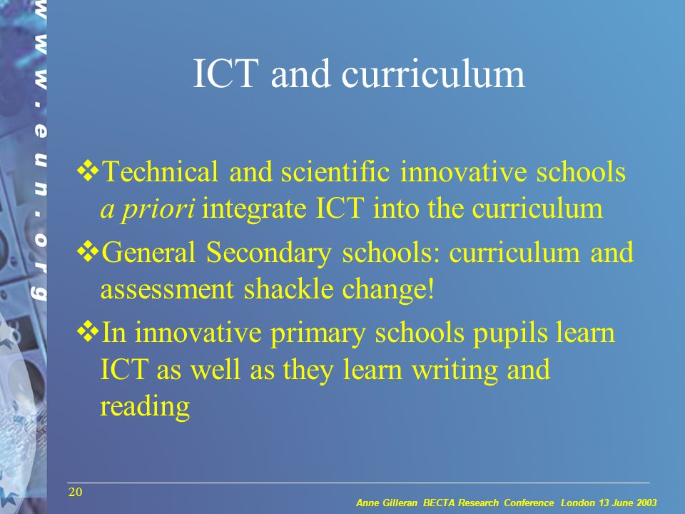 Anne Gilleran BECTA Research Conference London 13 June 2003 20 ICT and curriculum Technical and scientific innovative schools a priori integrate ICT into the curriculum General Secondary schools: curriculum and assessment shackle change.