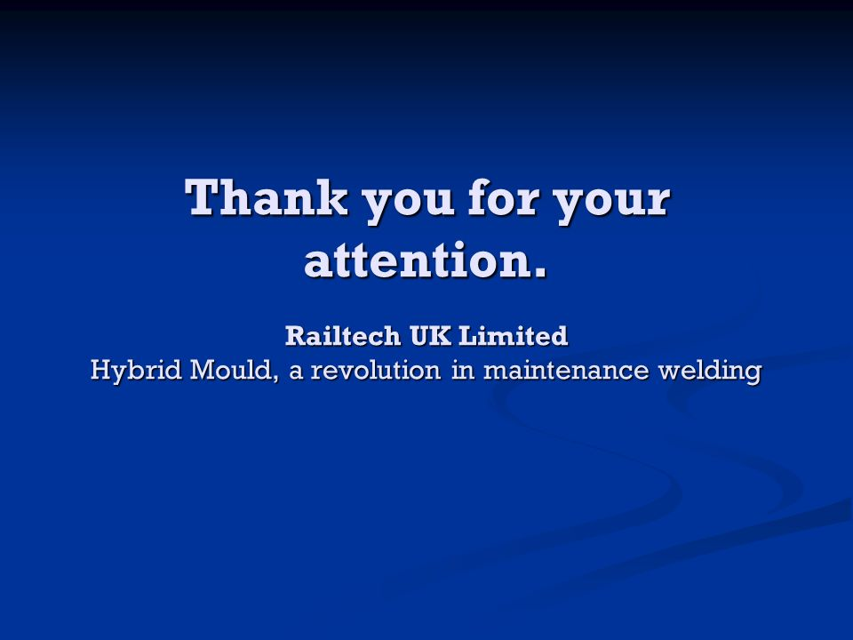 Thank you for your attention. Railtech UK Limited Hybrid Mould, a revolution in maintenance welding