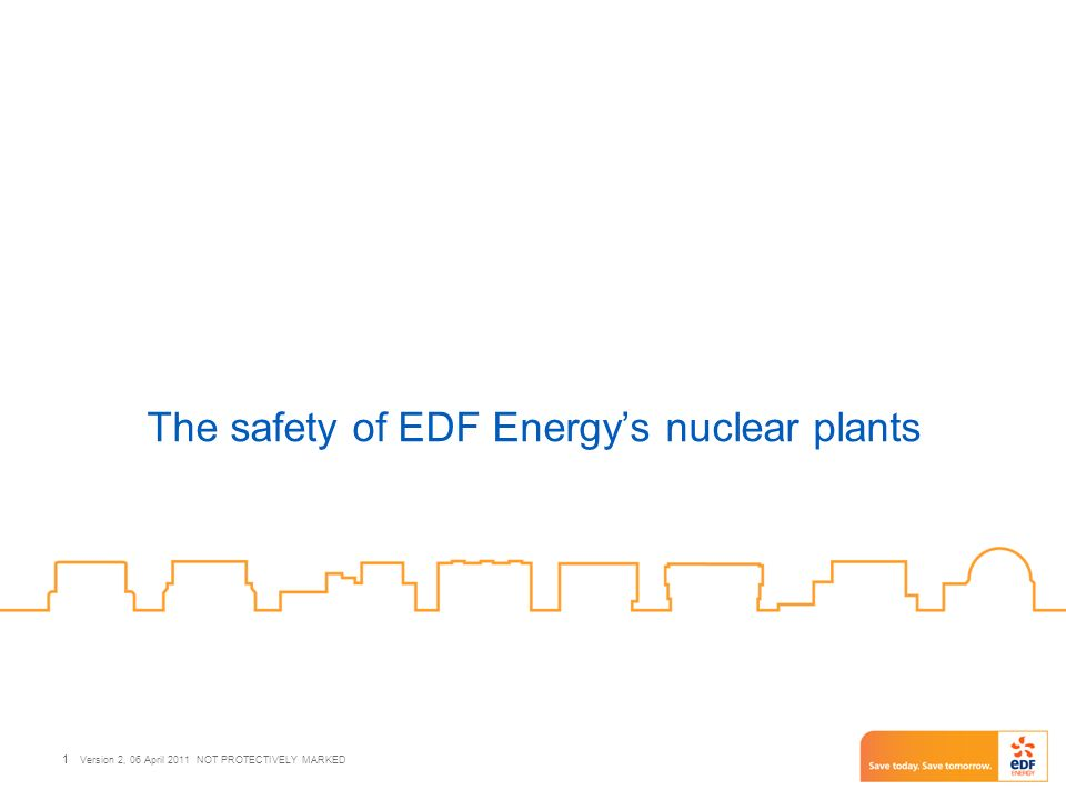 1 Version 2, 06 April 2011 NOT PROTECTIVELY MARKED 1 The safety of EDF Energys nuclear plants
