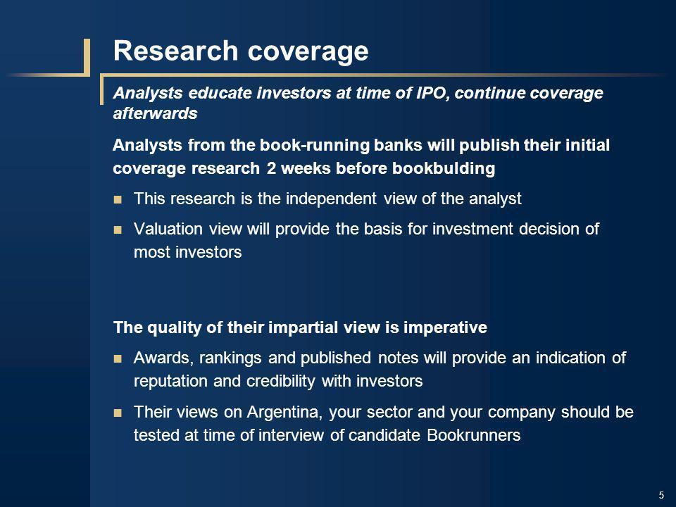 5 Research coverage Analysts educate investors at time of IPO, continue coverage afterwards Analysts from the book-running banks will publish their in