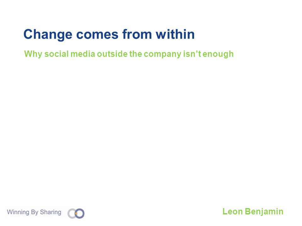 Change comes from within Why social media outside the company isnt enough Leon Benjamin