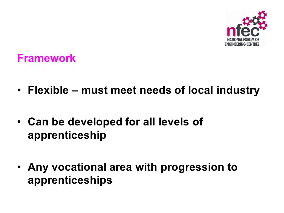 Framework Flexible – must meet needs of local industry Can be developed for all levels of apprenticeship Any vocational area with progression to apprenticeships