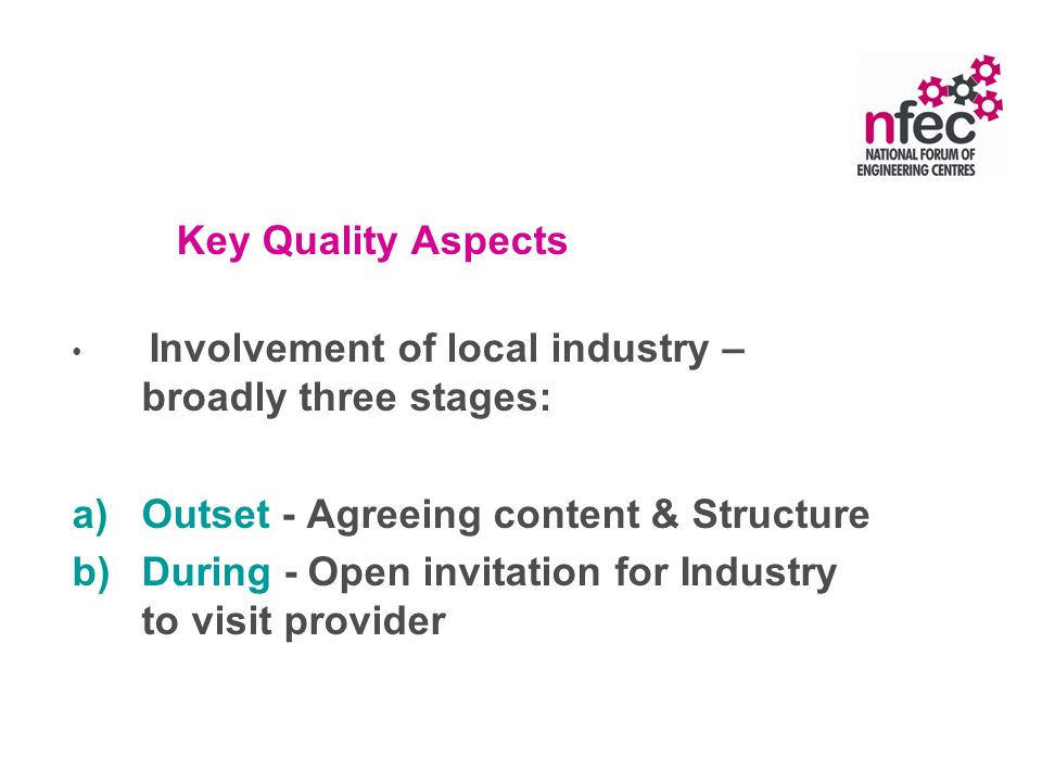 Key Quality Aspects Involvement of local industry – broadly three stages: a)Outset - Agreeing content & Structure b)During - Open invitation for Industry to visit provider