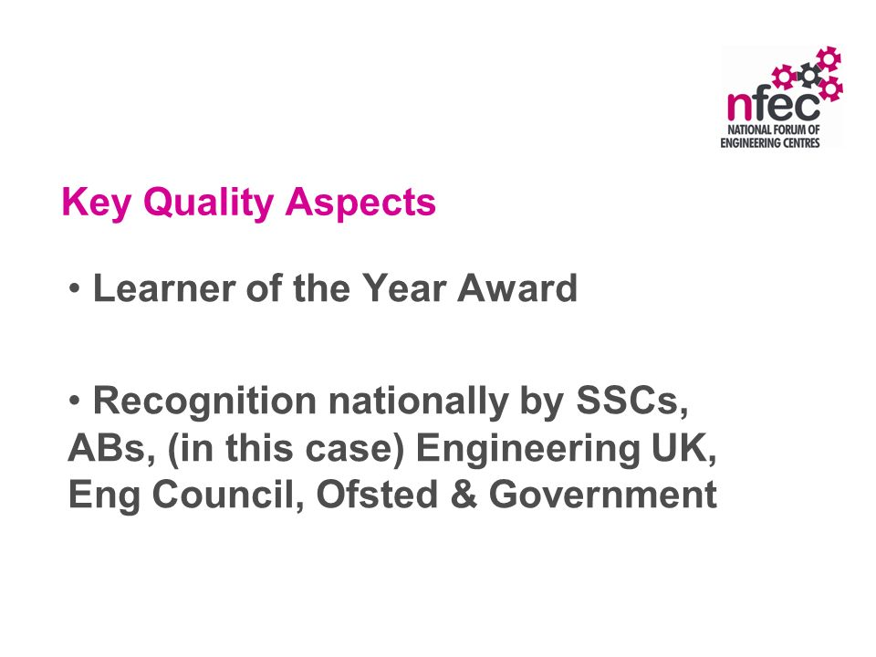Key Quality Aspects Learner of the Year Award Recognition nationally by SSCs, ABs, (in this case) Engineering UK, Eng Council, Ofsted & Government