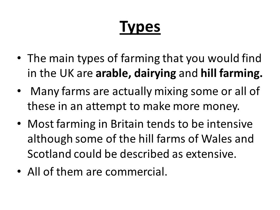 Types The main types of farming that you would find in the UK are arable, dairying and hill farming. Many farms are actually mixing some or all of the