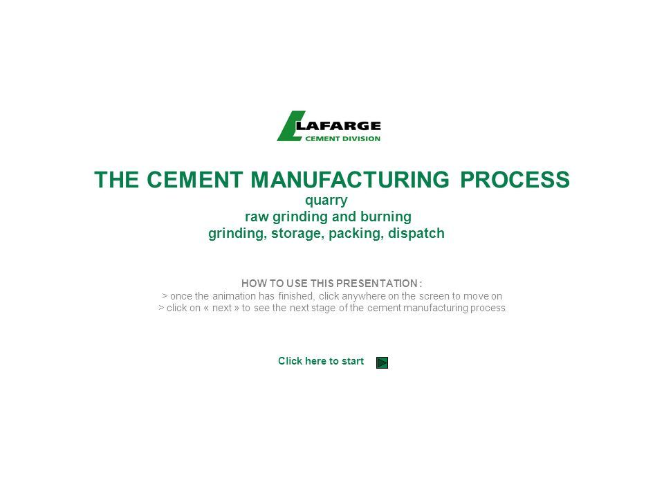 THE CEMENT MANUFACTURING PROCESS quarry raw grinding and burning grinding, storage, packing, dispatch HOW TO USE THIS PRESENTATION : > once the animat