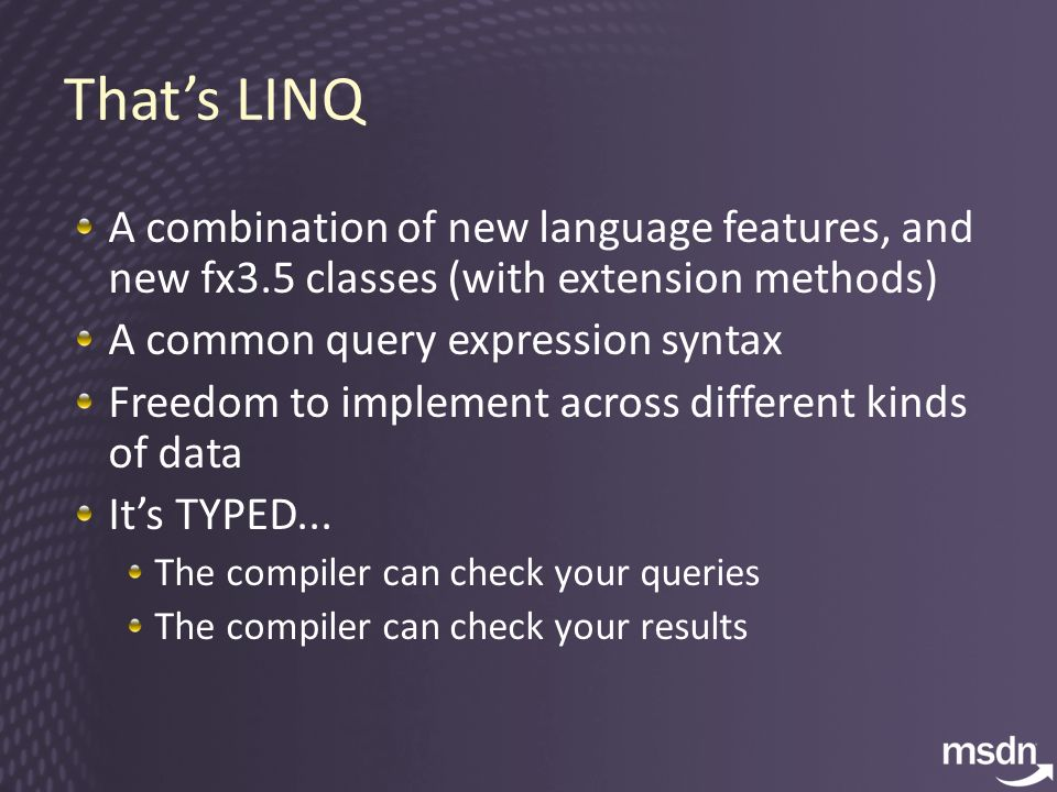 Thats LINQ A combination of new language features, and new fx3.5 classes (with extension methods) A common query expression syntax Freedom to implement across different kinds of data Its TYPED...