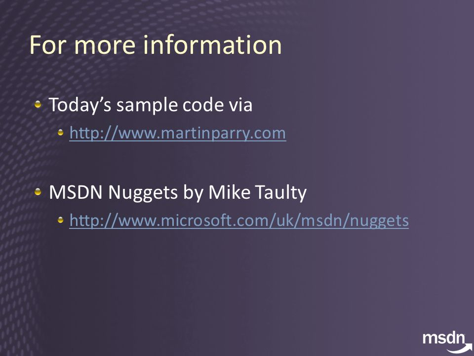 For more information Todays sample code via http://www.martinparry.com MSDN Nuggets by Mike Taulty http://www.microsoft.com/uk/msdn/nuggets