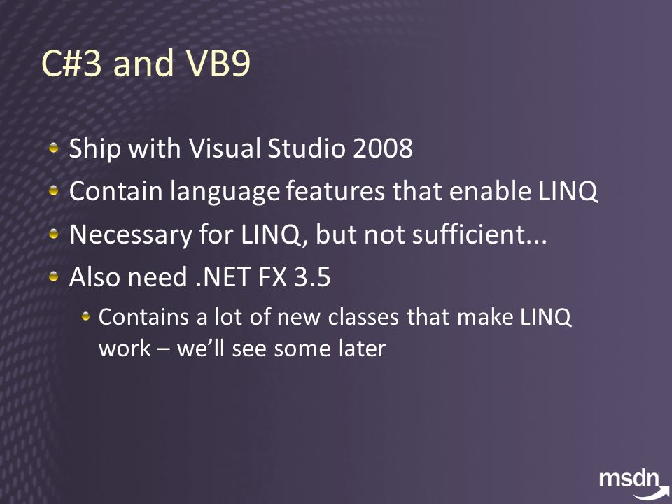 C#3 and VB9 Ship with Visual Studio 2008 Contain language features that enable LINQ Necessary for LINQ, but not sufficient...