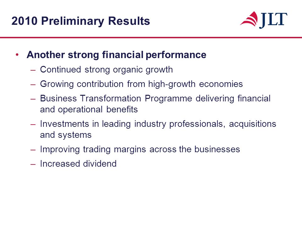 2010 Preliminary Results Another strong financial performance –Continued strong organic growth –Growing contribution from high-growth economies –Business Transformation Programme delivering financial and operational benefits –Investments in leading industry professionals, acquisitions and systems –Improving trading margins across the businesses –Increased dividend