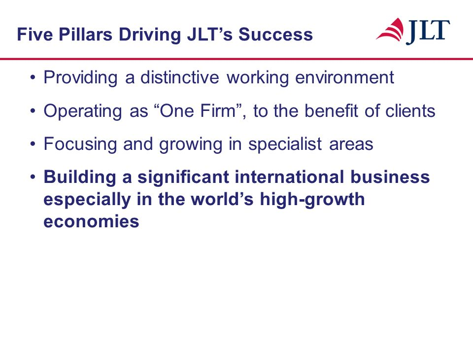 Providing a distinctive working environment Operating as One Firm, to the benefit of clients Focusing and growing in specialist areas Five Pillars Driving JLTs Success