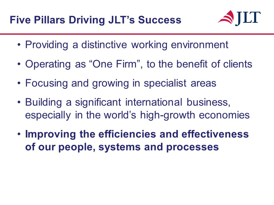 Providing a distinctive working environment Operating as One Firm, to the benefit of clients Focusing and growing in specialist areas Building a significant international business especially in the worlds high-growth economies Five Pillars Driving JLTs Success