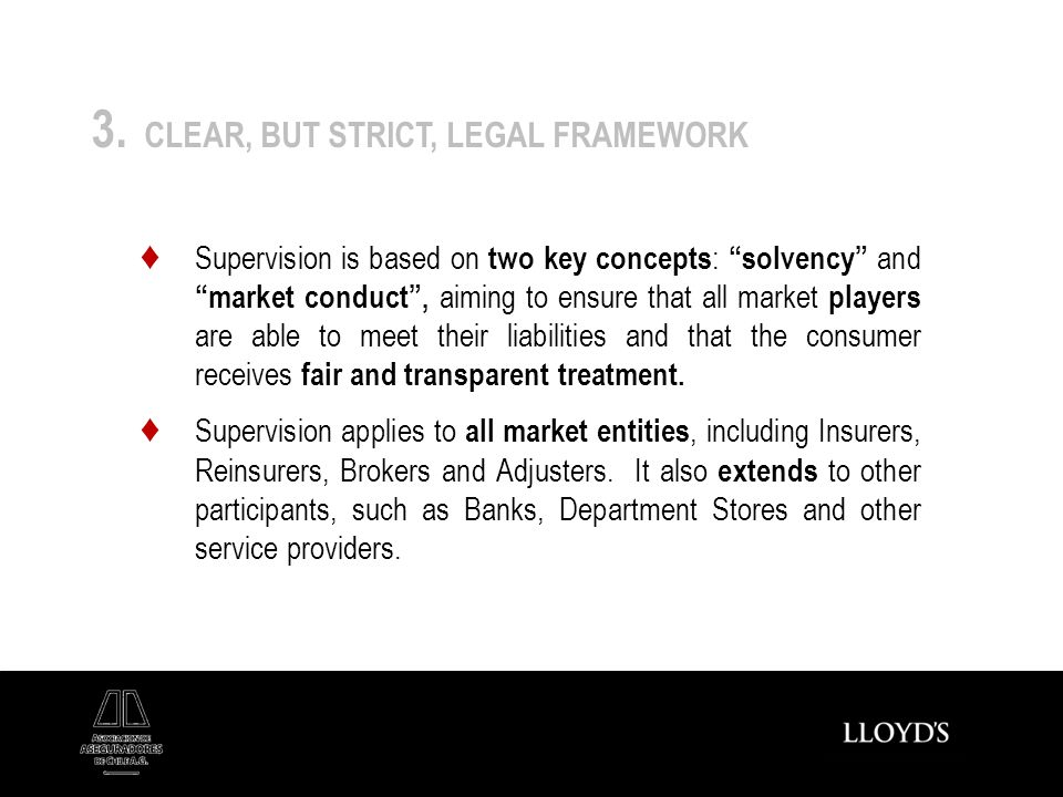3. CLEAR, BUT STRICT, LEGAL FRAMEWORK Supervision is based on two key concepts :solvency andmarket conduct, aiming to ensure that all market players a