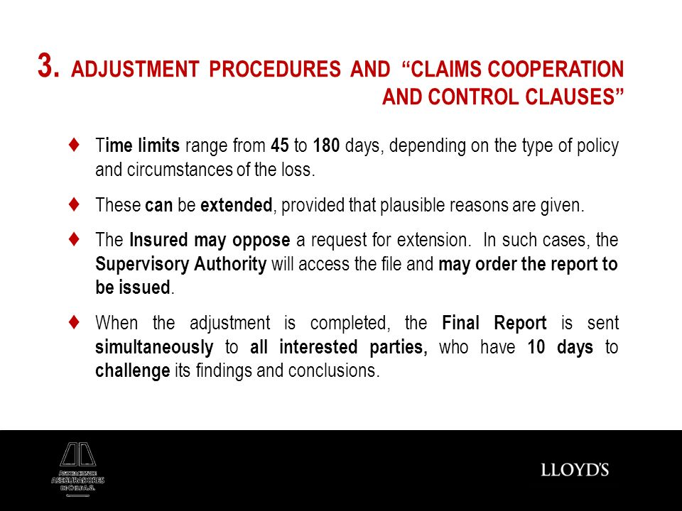 3. ADJUSTMENT PROCEDURES AND CLAIMS COOPERATION AND CONTROL CLAUSES T ime limits range from 45 to 180 days, depending on the type of policy and circum