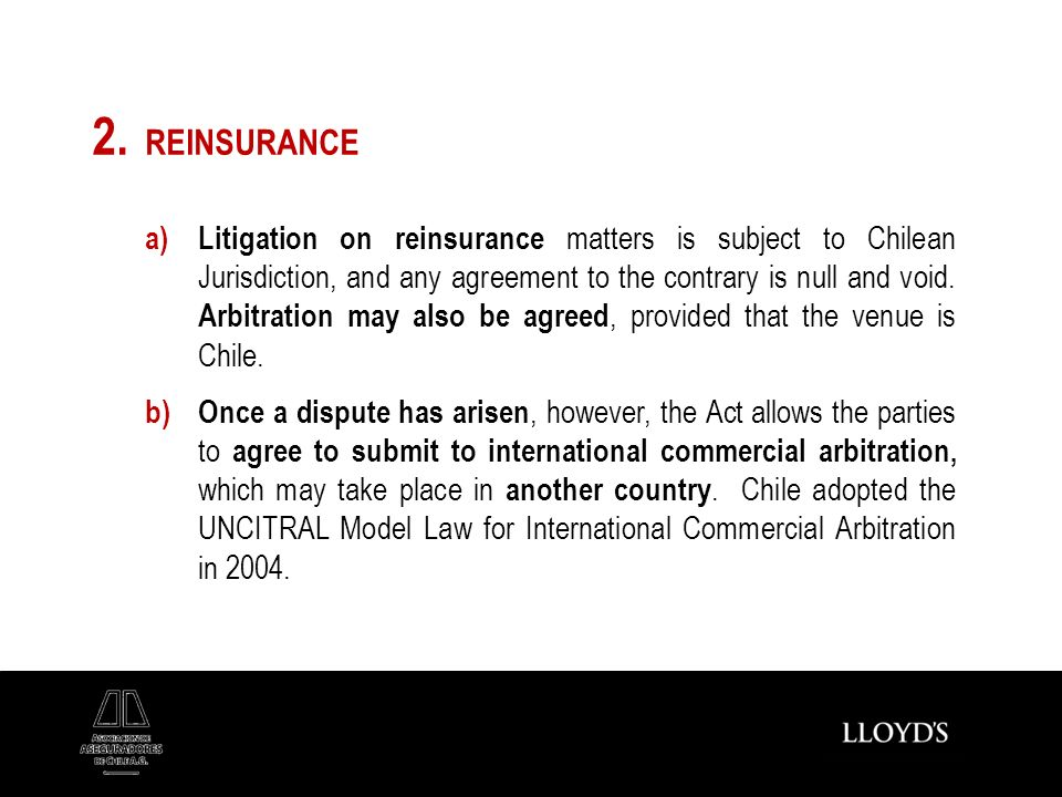 2. REINSURANCE a) Litigation on reinsurance matters is subject to Chilean Jurisdiction, and any agreement to the contrary is null and void. Arbitratio