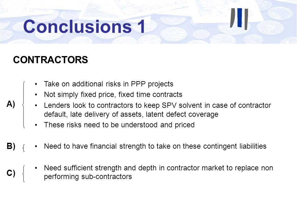 Conclusions 1 CONTRACTORS Take on additional risks in PPP projects Not simply fixed price, fixed time contracts Lenders look to contractors to keep SPV solvent in case of contractor default, late delivery of assets, latent defect coverage These risks need to be understood and priced Need to have financial strength to take on these contingent liabilities Need sufficient strength and depth in contractor market to replace non performing sub-contractors A) B) C)
