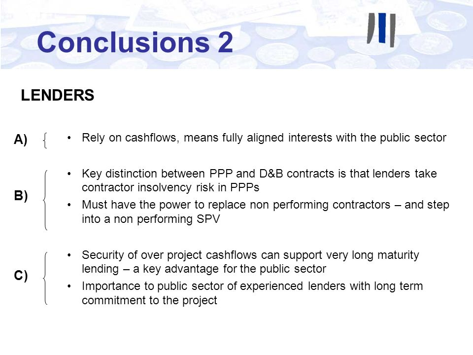 Conclusions 2 LENDERS Rely on cashflows, means fully aligned interests with the public sector Key distinction between PPP and D&B contracts is that lenders take contractor insolvency risk in PPPs Must have the power to replace non performing contractors – and step into a non performing SPV Security of over project cashflows can support very long maturity lending – a key advantage for the public sector Importance to public sector of experienced lenders with long term commitment to the project B) A) C)